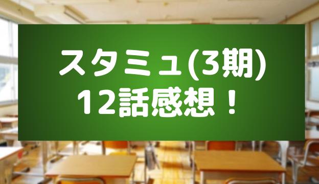 スタミュ(3期)12話の感想とあらすじ!最後の幕が上がる!