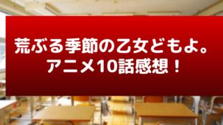 荒ぶる季節の乙女どもよ。(荒乙)10話感想あらすじ!玉砕完敗敗北!