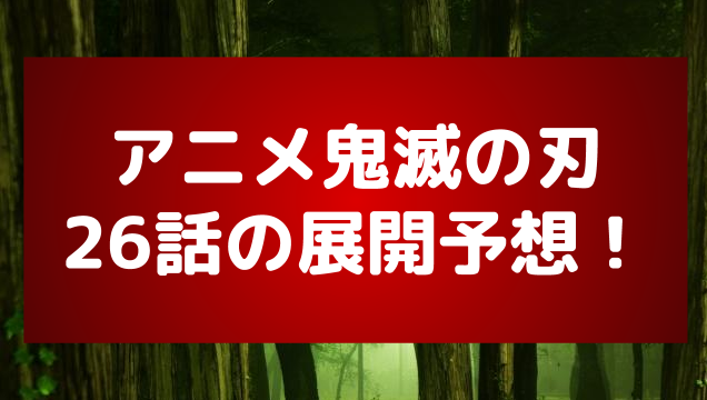 アニメ鬼滅の刃26話の展開予想!