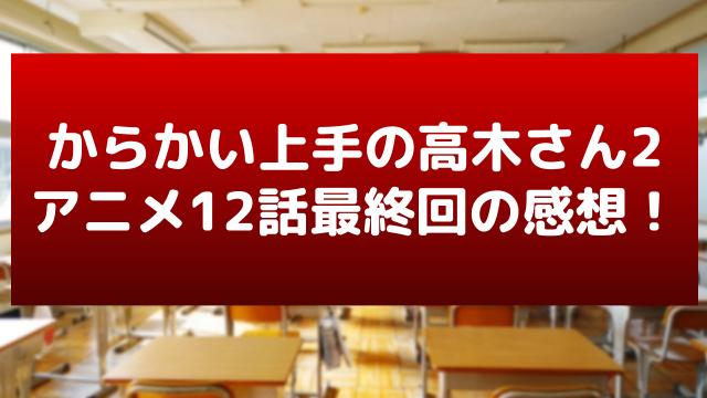 「からかい上手の高木さん2」12話の感想&ネタバレ!木村で泣いた最終回