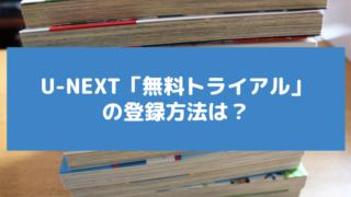 U-NEXT(ユーネクスト)無料トライアルの登録方法は?漫画最新刊が無料!