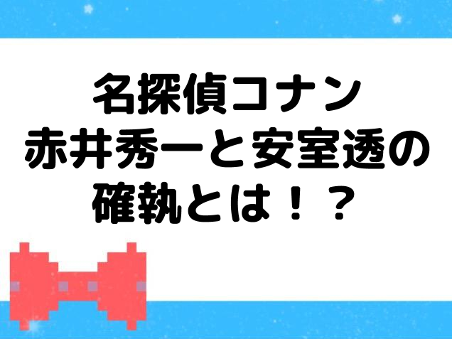 赤井秀一と安室透の確執とは!?