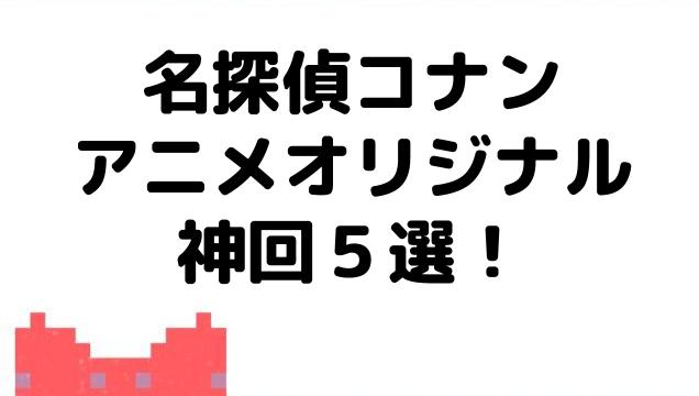 コナンのアニメオリジナル神回5選!