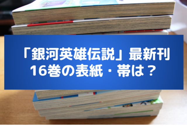 「銀河英雄伝説」漫画最新刊(16巻)の発売日は?収録話数・表紙に特典も!